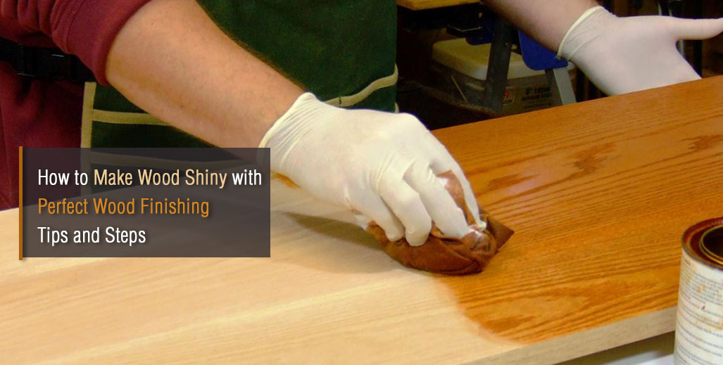 How to Make Wood Shiny with Perfect Wood Finishing Tips and Steps